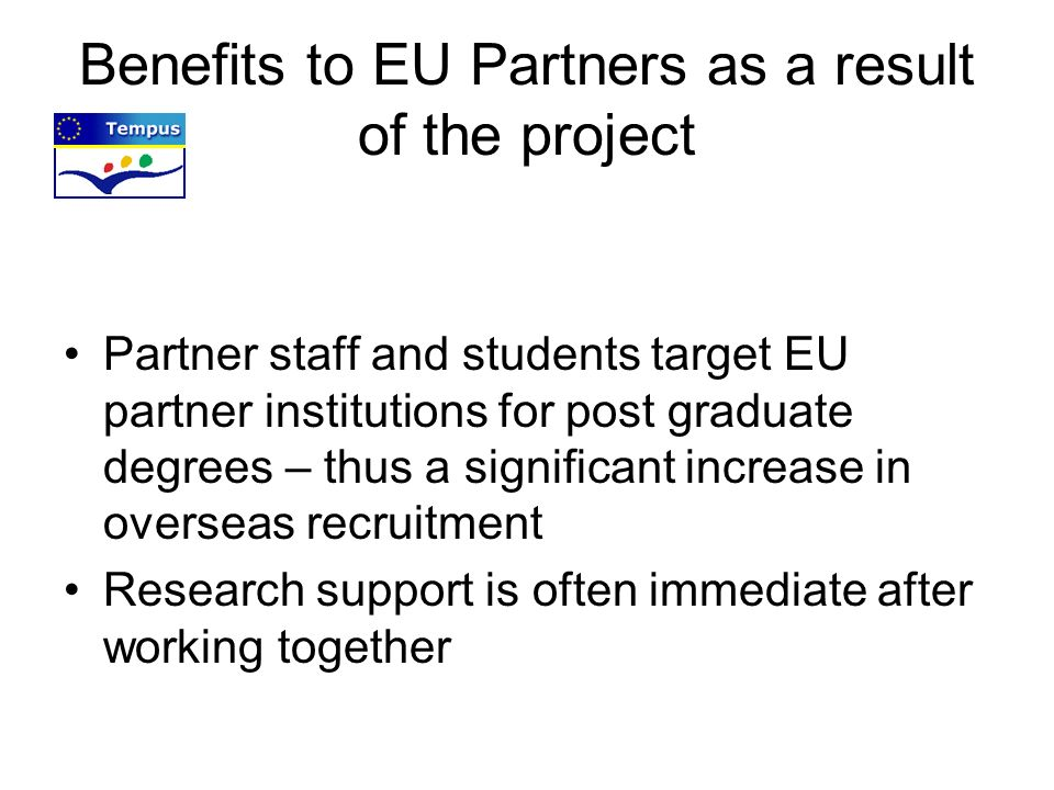 Benefits to EU Partners as a result of the project Partner staff and students target EU partner institutions for post graduate degrees – thus a signif