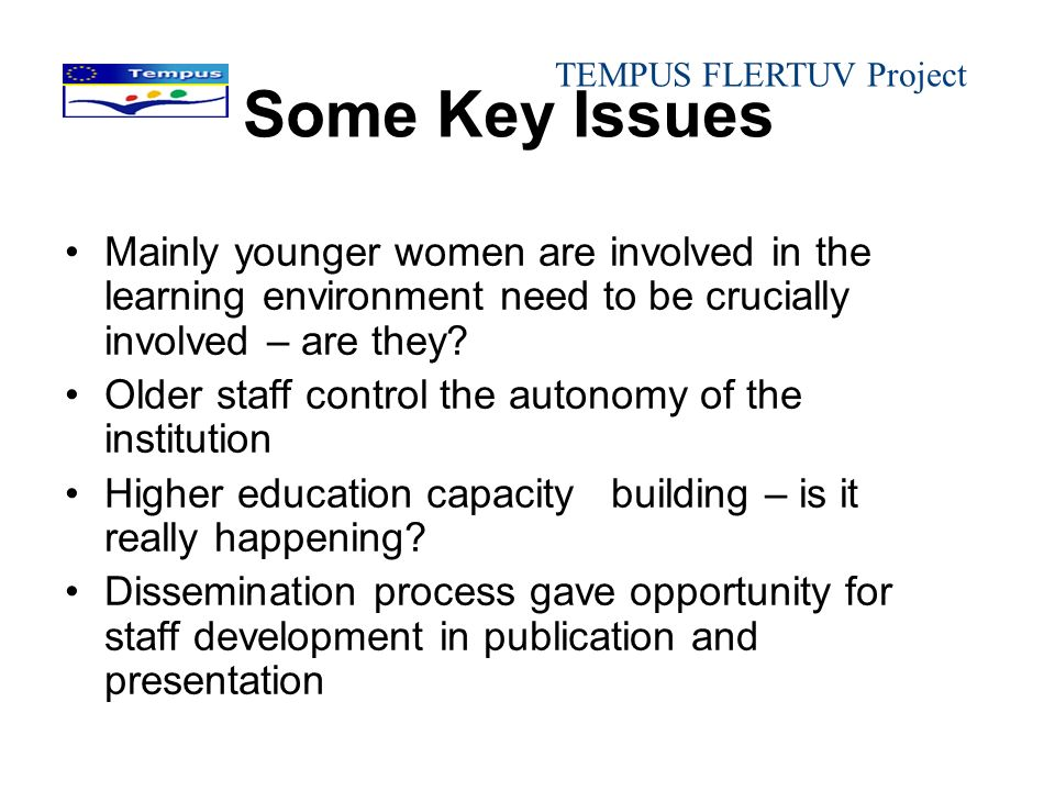 Some Key Issues Mainly younger women are involved in the learning environment need to be crucially involved – are they? Older staff control the autono
