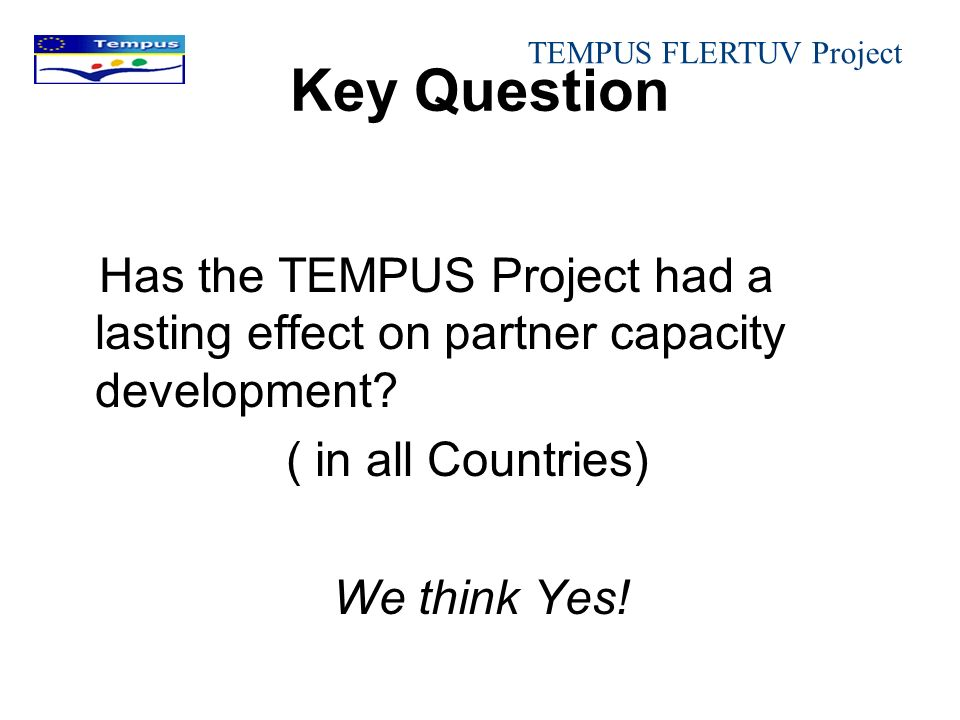 Key Question Has the TEMPUS Project had a lasting effect on partner capacity development? ( in all Countries) We think Yes! TEMPUS FLERTUV Project