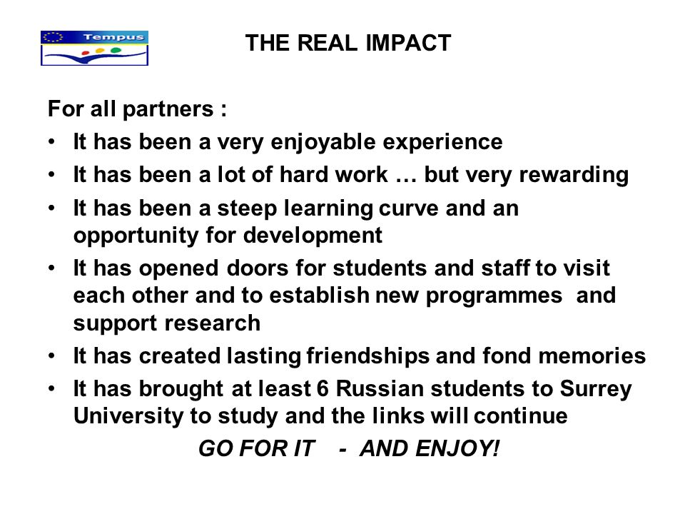 THE REAL IMPACT For all partners : It has been a very enjoyable experience It has been a lot of hard work … but very rewarding It has been a steep lea