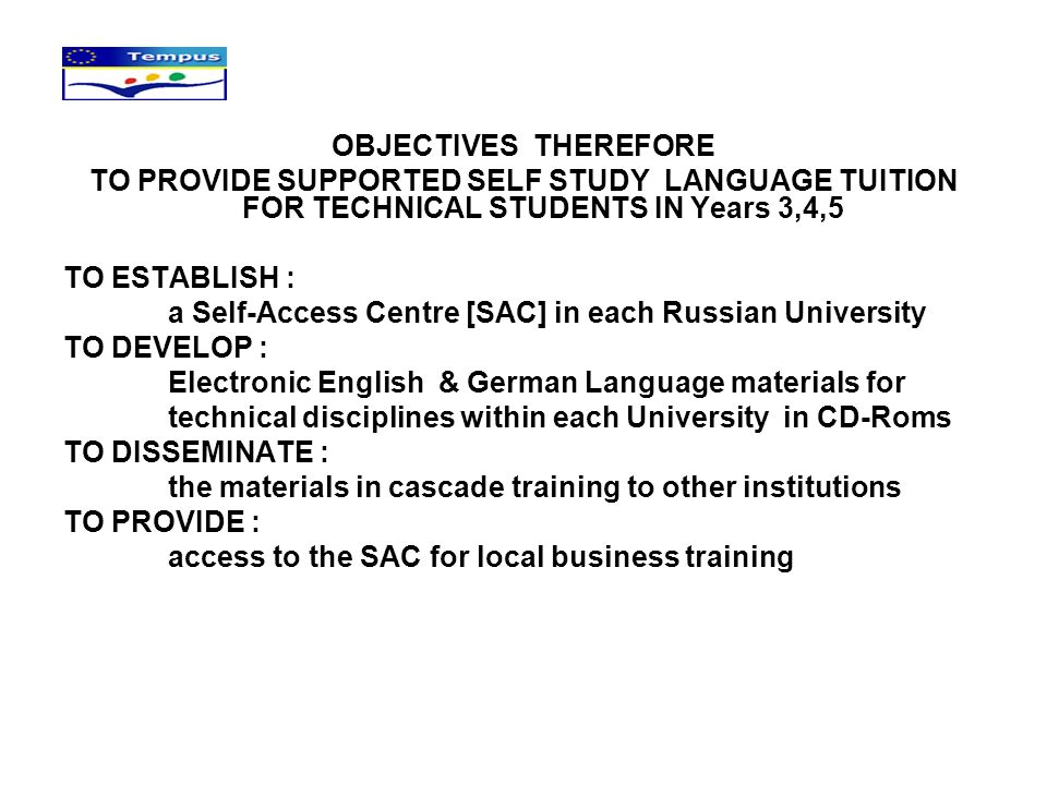 OBJECTIVES THEREFORE TO PROVIDE SUPPORTED SELF STUDY LANGUAGE TUITION FOR TECHNICAL STUDENTS IN Years 3,4,5 TO ESTABLISH : a Self-Access Centre [SAC] in each Russian University TO DEVELOP : Electronic English & German Language materials for technical disciplines within each University in CD-Roms TO DISSEMINATE : the materials in cascade training to other institutions TO PROVIDE : access to the SAC for local business training