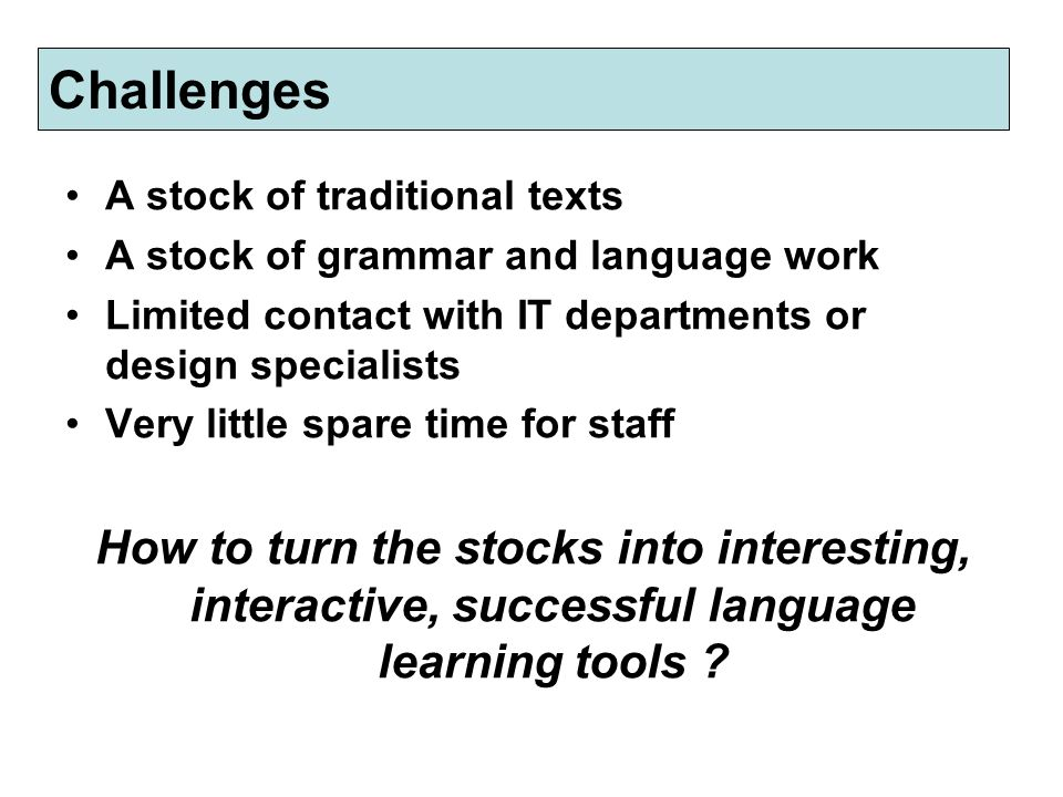 Challenges A stock of traditional texts A stock of grammar and language work Limited contact with IT departments or design specialists Very little spare time for staff How to turn the stocks into interesting, interactive, successful language learning tools