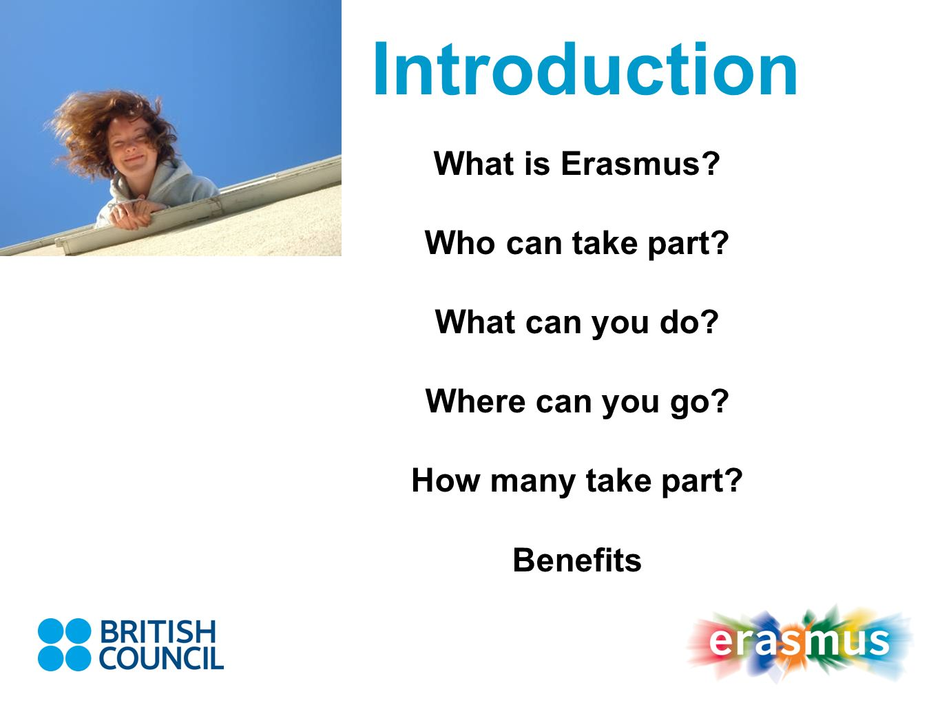 Introduction What is Erasmus? Who can take part? What can you do? Where can you go? How many take part? Benefits