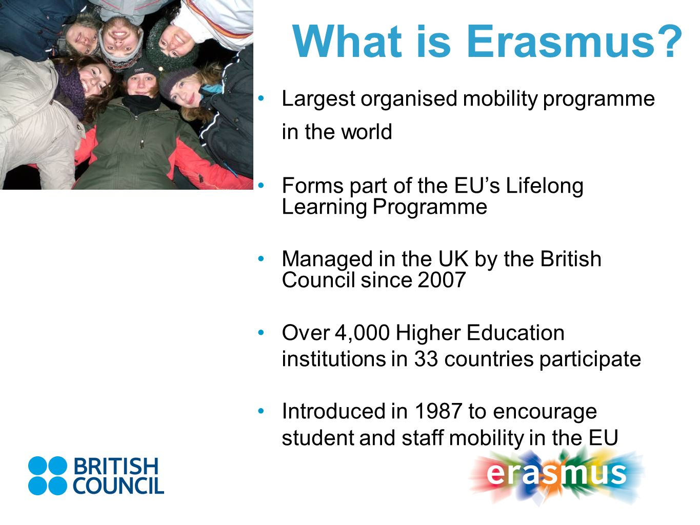 What is Erasmus? Largest organised mobility programme in the world Forms part of the EUs Lifelong Learning Programme Managed in the UK by the British
