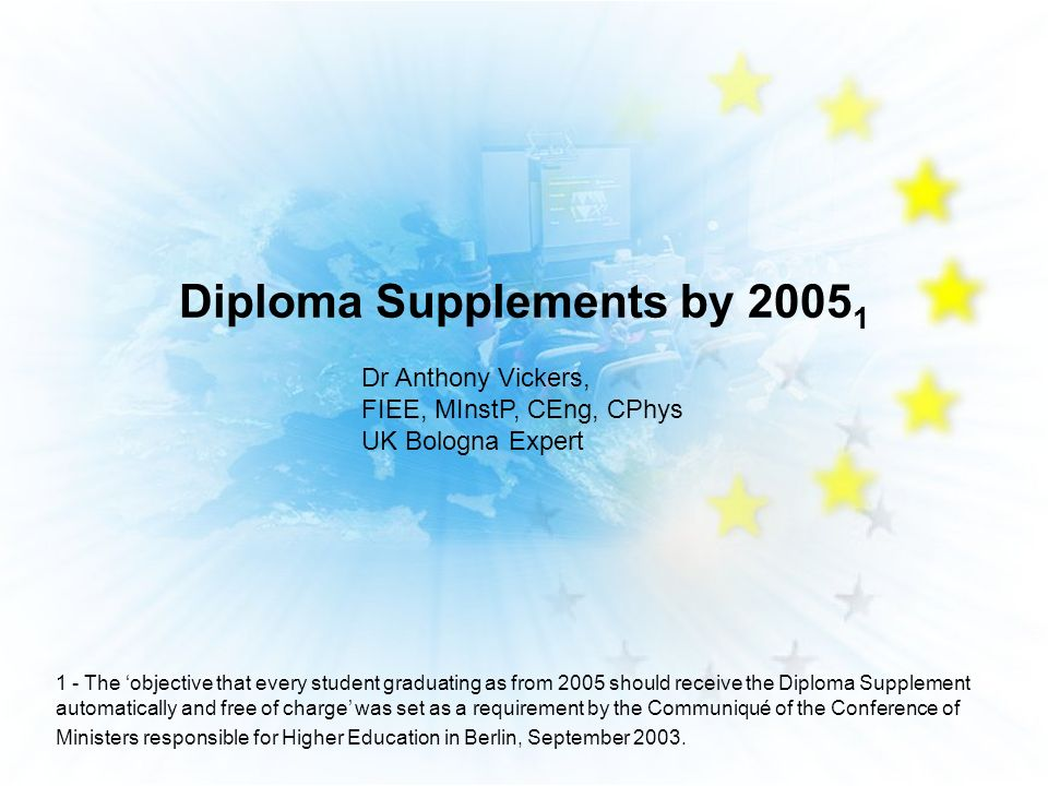 Diploma Supplements by 2005 1 Dr Anthony Vickers, FIEE, MInstP, CEng, CPhys UK Bologna Expert 1 - The objective that every student graduating as from