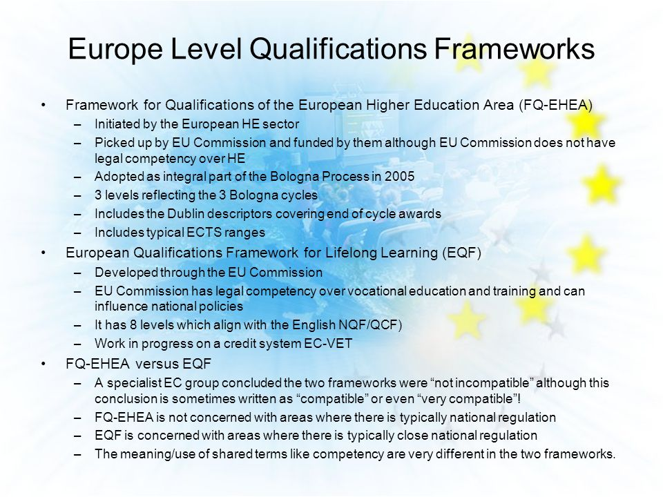 Framework for Qualifications of the European Higher Education Area (FQ-EHEA) –Initiated by the European HE sector –Picked up by EU Commission and funded by them although EU Commission does not have legal competency over HE –Adopted as integral part of the Bologna Process in 2005 –3 levels reflecting the 3 Bologna cycles –Includes the Dublin descriptors covering end of cycle awards –Includes typical ECTS ranges European Qualifications Framework for Lifelong Learning (EQF) –Developed through the EU Commission –EU Commission has legal competency over vocational education and training and can influence national policies –It has 8 levels which align with the English NQF/QCF) –Work in progress on a credit system EC-VET FQ-EHEA versus EQF –A specialist EC group concluded the two frameworks were not incompatible although this conclusion is sometimes written as compatible or even very compatible.