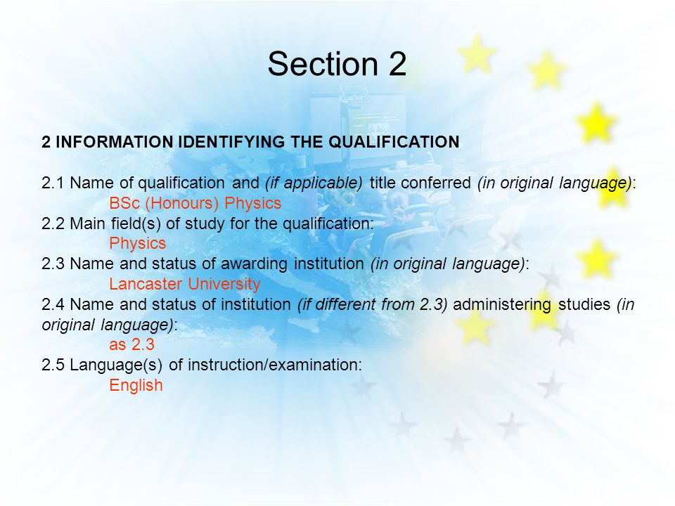 Section 2 2 INFORMATION IDENTIFYING THE QUALIFICATION 2.1 Name of qualification and (if applicable) title conferred (in original language): BSc (Honours) Physics 2.2 Main field(s) of study for the qualification: Physics 2.3 Name and status of awarding institution (in original language): Lancaster University 2.4 Name and status of institution (if different from 2.3) administering studies (in original language): as 2.3 2.5 Language(s) of instruction/examination: English