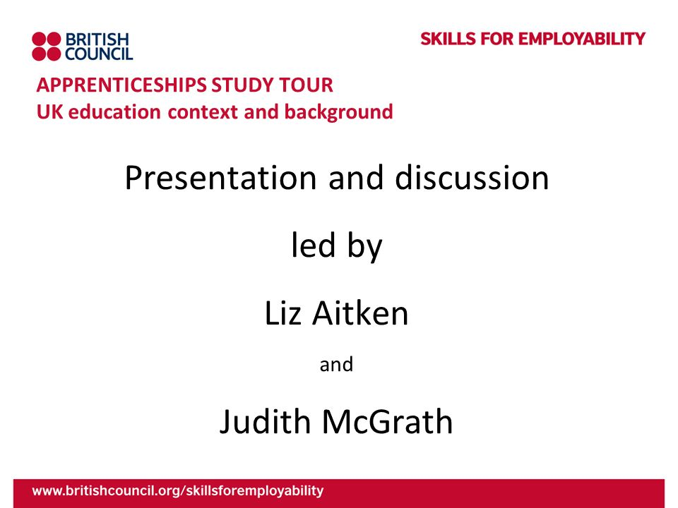 APPRENTICESHIPS STUDY TOUR UK education context and background Presentation and discussion led by Liz Aitken and Judith McGrath