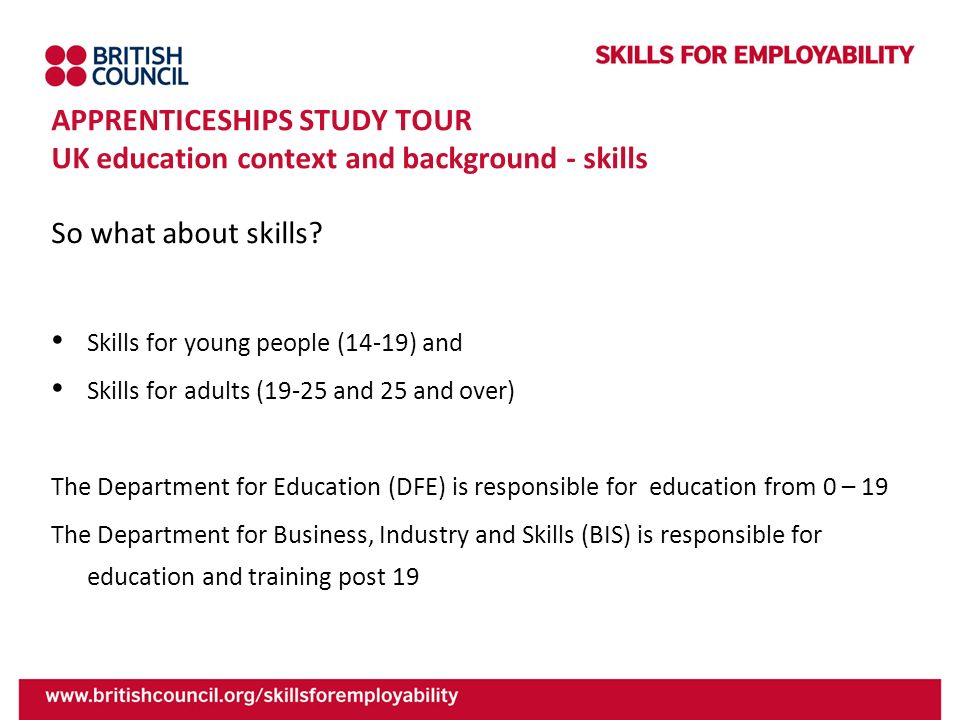 APPRENTICESHIPS STUDY TOUR UK education context and background - skills So what about skills? Skills for young people (14-19) and Skills for adults (1