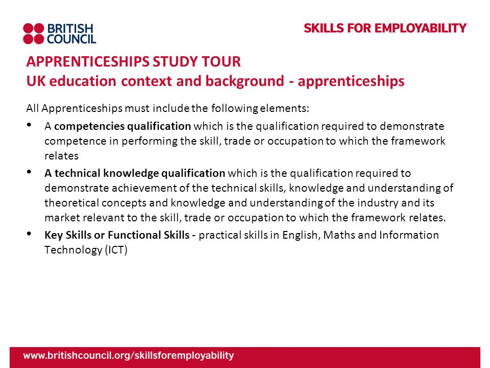 APPRENTICESHIPS STUDY TOUR UK education context and background - apprenticeships All Apprenticeships must include the following elements: A competenci
