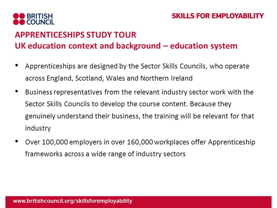 APPRENTICESHIPS STUDY TOUR UK education context and background – education system Apprenticeships are designed by the Sector Skills Councils, who oper