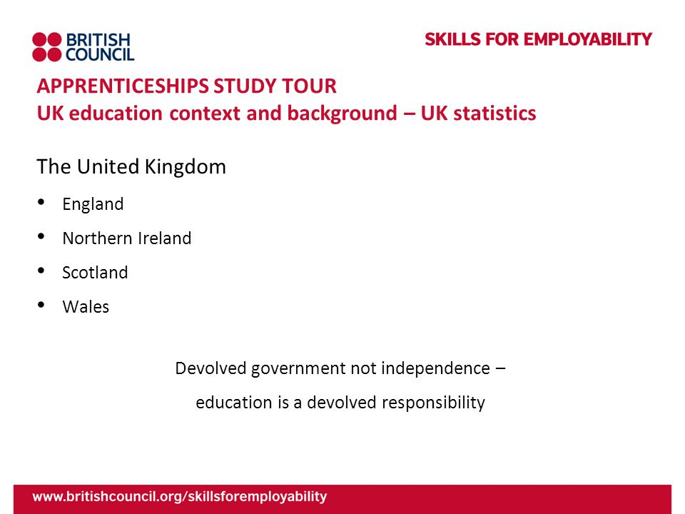 APPRENTICESHIPS STUDY TOUR UK education context and background – UK statistics The United Kingdom England Northern Ireland Scotland Wales Devolved gov