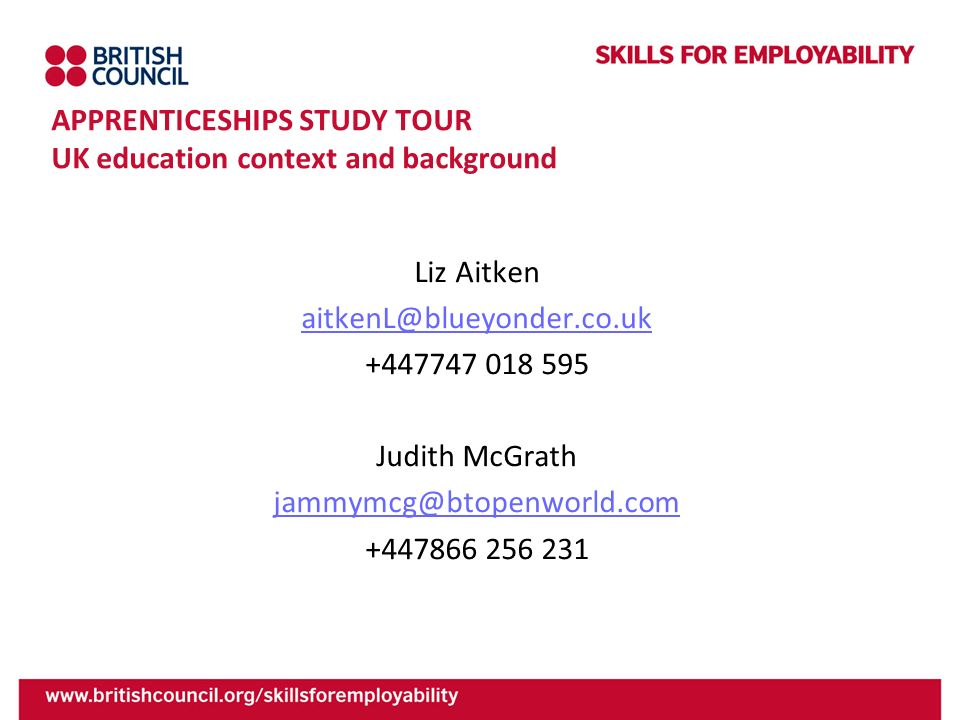 APPRENTICESHIPS STUDY TOUR UK education context and background Liz Aitken aitkenL@blueyonder.co.uk +447747 018 595 Judith McGrath jammymcg@btopenworld