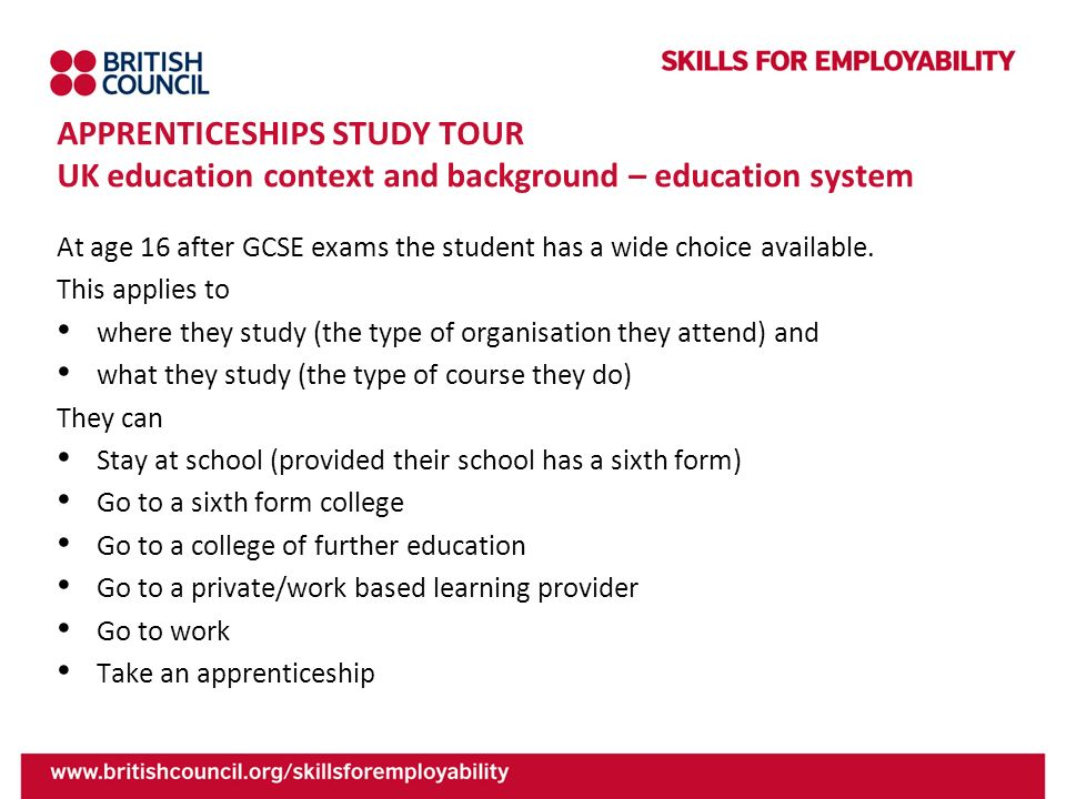 APPRENTICESHIPS STUDY TOUR UK education context and background – education system At age 16 after GCSE exams the student has a wide choice available.