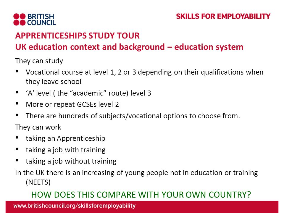 APPRENTICESHIPS STUDY TOUR UK education context and background – education system They can study Vocational course at level 1, 2 or 3 depending on the