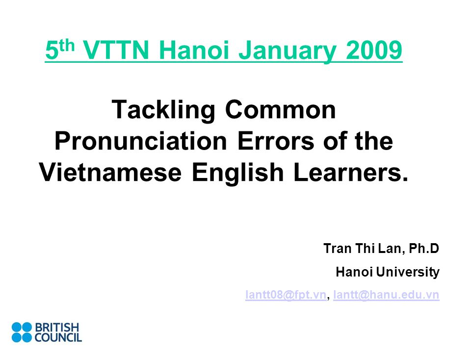 5 th VTTN Hanoi January 2009 Tackling Common Pronunciation Errors of the Vietnamese English Learners. Tran Thi Lan, Ph.D Hanoi University lantt08@fpt.