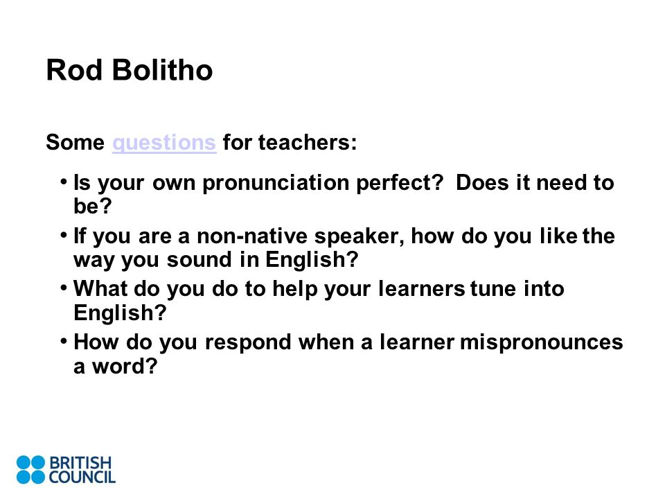 Rod Bolitho Some questions for teachers:questions Is your own pronunciation perfect.