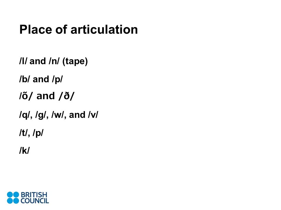 Place of articulation /l/ and /n/ (tape) /b/ and /p/ /õ/ and /ð/ /q/, /g/, /w/, and /v/ /t/, /p/ /k/
