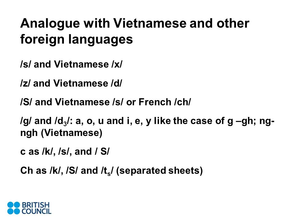 Analogue with Vietnamese and other foreign languages /s/ and Vietnamese /x/ /z/ and Vietnamese /d/ /S/ and Vietnamese /s/ or French /ch/ /g/ and /d 3 /: a, o, u and i, e, y like the case of g –gh; ng- ngh (Vietnamese) c as /k/, /s/, and / S/ Ch as /k/, /S/ and /t s / (separated sheets)