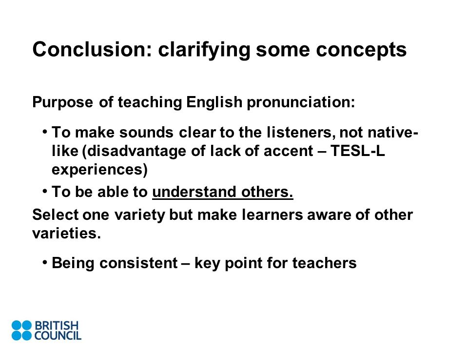 Conclusion: clarifying some concepts Purpose of teaching English pronunciation: To make sounds clear to the listeners, not native- like (disadvantage