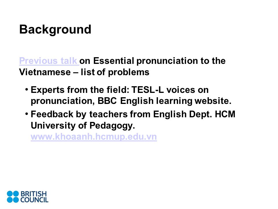 Background Previous talk Previous talk on Essential pronunciation to the Vietnamese – list of problems Experts from the field: TESL-L voices on pronunciation, BBC English learning website.