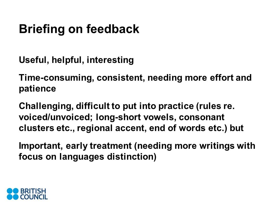 Briefing on feedback Useful, helpful, interesting Time-consuming, consistent, needing more effort and patience Challenging, difficult to put into practice (rules re.