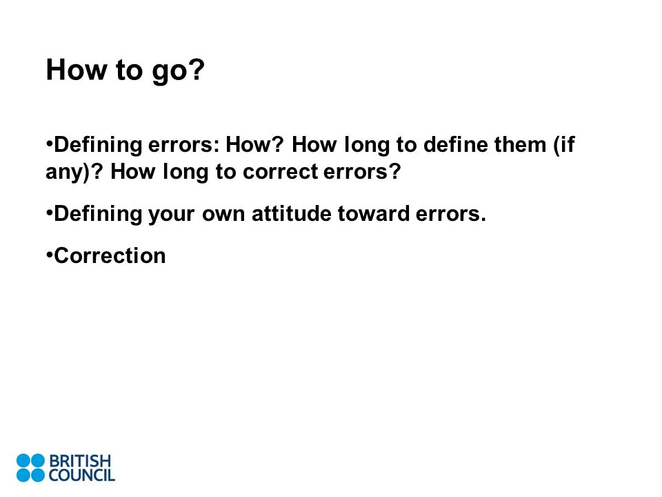 How to go? Defining errors: How? How long to define them (if any)? How long to correct errors? Defining your own attitude toward errors. Correction