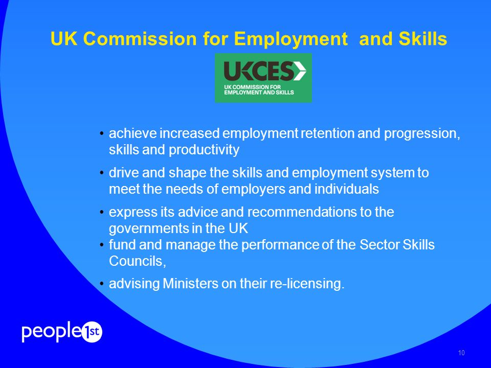 10 UK Commission for Employment and Skills achieve increased employment retention and progression, skills and productivity drive and shape the skills