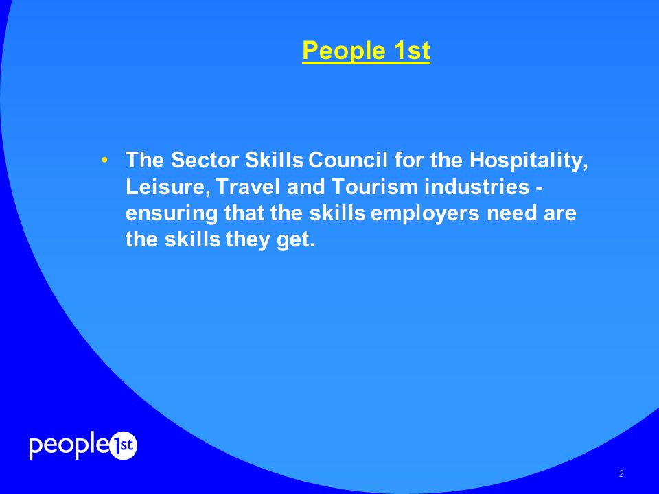 2 People 1st The Sector Skills Council for the Hospitality, Leisure, Travel and Tourism industries - ensuring that the skills employers need are the skills they get.