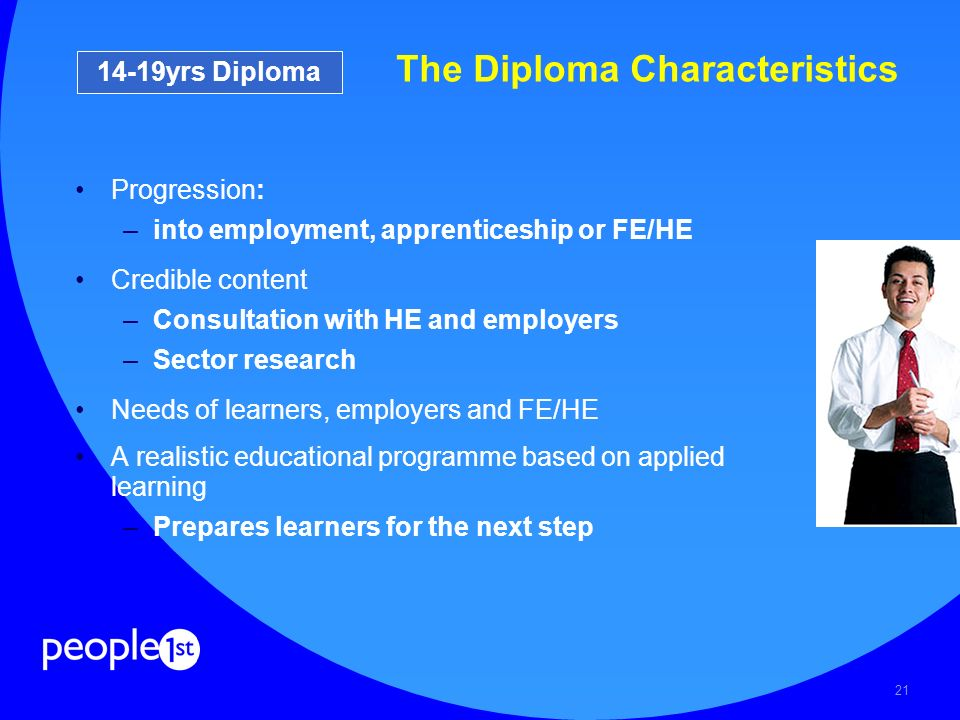 21 The Diploma Characteristics Progression: –into employment, apprenticeship or FE/HE Credible content –Consultation with HE and employers –Sector res