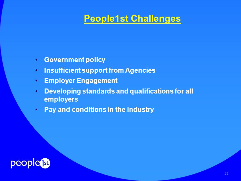 28 People1st Challenges Government policy Insufficient support from Agencies Employer Engagement Developing standards and qualifications for all employers Pay and conditions in the industry