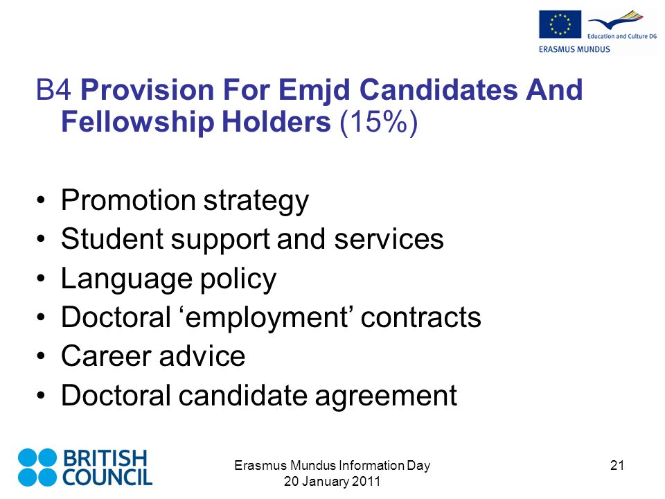 Erasmus Mundus Information Day 20 January 2011 21 B4 Provision For Emjd Candidates And Fellowship Holders (15%) Promotion strategy Student support and services Language policy Doctoral employment contracts Career advice Doctoral candidate agreement