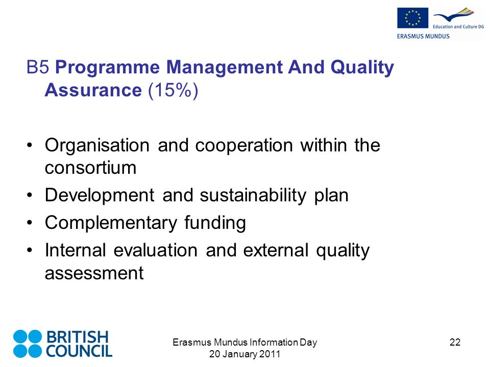 Erasmus Mundus Information Day 20 January 2011 22 B5 Programme Management And Quality Assurance (15%) Organisation and cooperation within the consortium Development and sustainability plan Complementary funding Internal evaluation and external quality assessment
