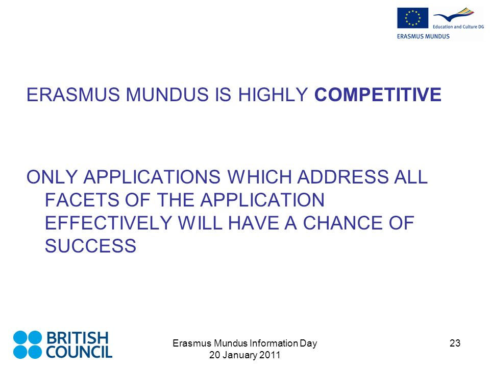 Erasmus Mundus Information Day 20 January 2011 23 ERASMUS MUNDUS IS HIGHLY COMPETITIVE ONLY APPLICATIONS WHICH ADDRESS ALL FACETS OF THE APPLICATION EFFECTIVELY WILL HAVE A CHANCE OF SUCCESS