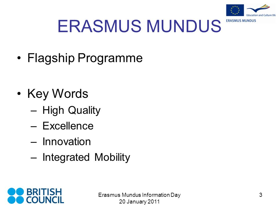 Erasmus Mundus Information Day 20 January 2011 3 ERASMUS MUNDUS Flagship Programme Key Words – High Quality – Excellence – Innovation – Integrated Mobility