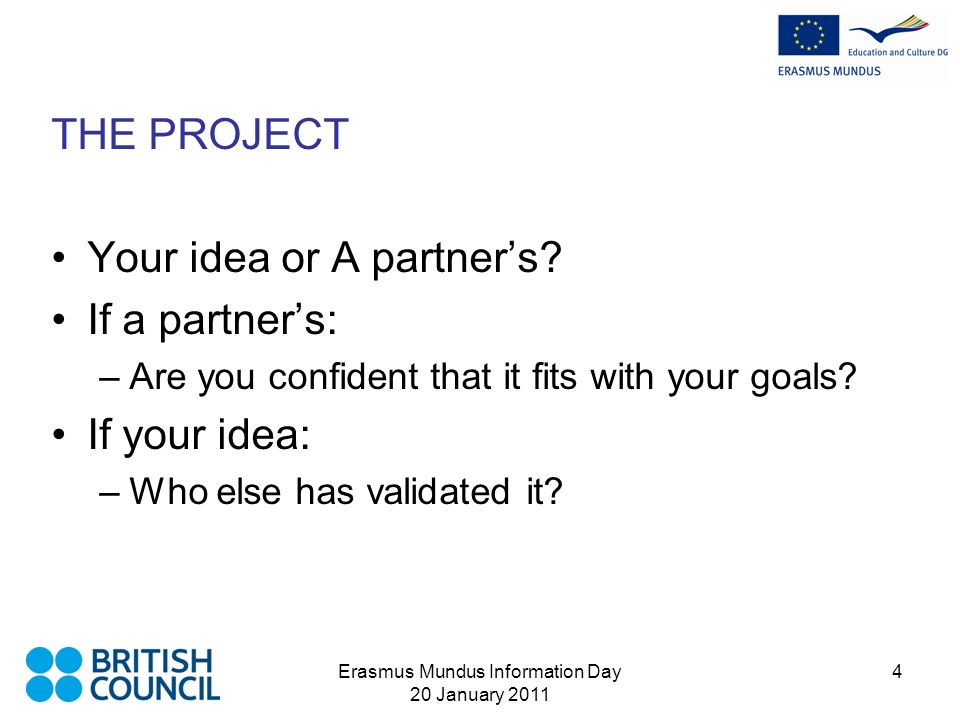 Erasmus Mundus Information Day 20 January 2011 4 THE PROJECT Your idea or A partners.