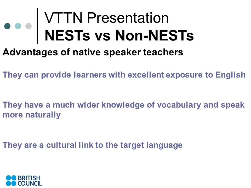 VTTN Presentation NESTs vs Non-NESTs Advantages of native speaker teachers They can provide learners with excellent exposure to English They have a much wider knowledge of vocabulary and speak more naturally They are a cultural link to the target language