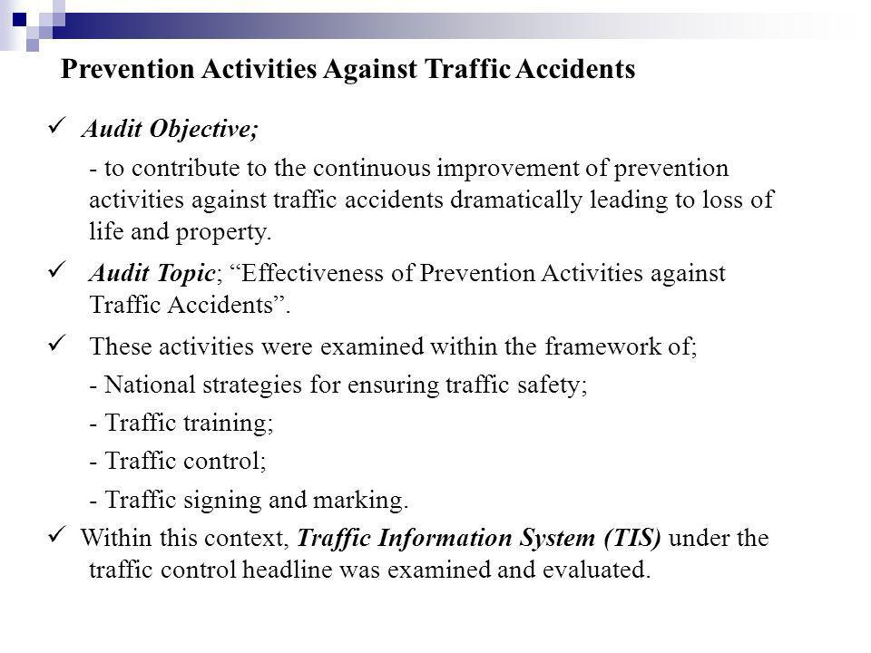Prevention Activities Against Traffic Accidents Audit Objective; - to contribute to the continuous improvement of prevention activities against traffic accidents dramatically leading to loss of life and property.
