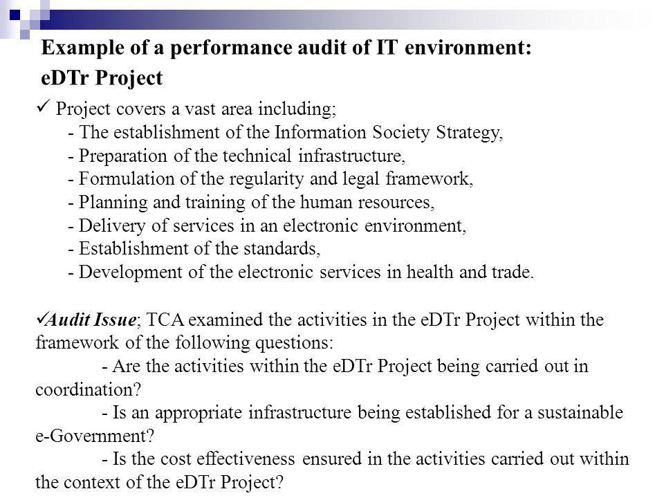 Example of a performance audit of IT environment: eDTr Project Project covers a vast area including; - The establishment of the Information Society Strategy, - Preparation of the technical infrastructure, - Formulation of the regularity and legal framework, - Planning and training of the human resources, - Delivery of services in an electronic environment, - Establishment of the standards, - Development of the electronic services in health and trade.