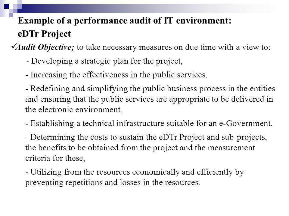 Example of a performance audit of IT environment: eDTr Project Audit Objective; to take necessary measures on due time with a view to: - Developing a strategic plan for the project, - Increasing the effectiveness in the public services, - Redefining and simplifying the public business process in the entities and ensuring that the public services are appropriate to be delivered in the electronic environment, - Establishing a technical infrastructure suitable for an e-Government, - Determining the costs to sustain the eDTr Project and sub-projects, the benefits to be obtained from the project and the measurement criteria for these, - Utilizing from the resources economically and efficiently by preventing repetitions and losses in the resources.