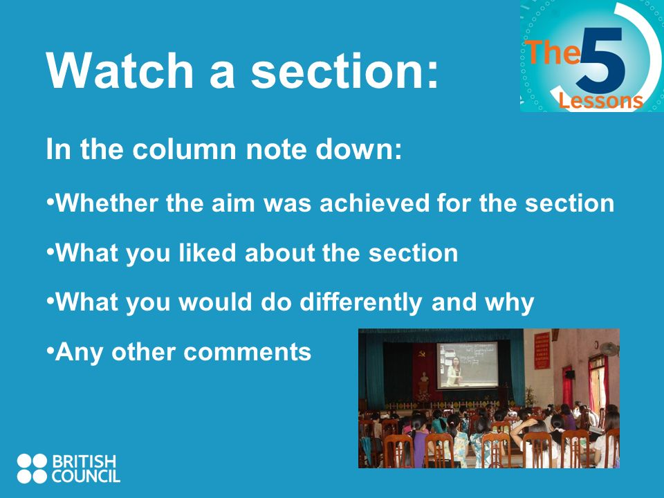 Watch a section: In the column note down: Whether the aim was achieved for the section What you liked about the section What you would do differently and why Any other comments