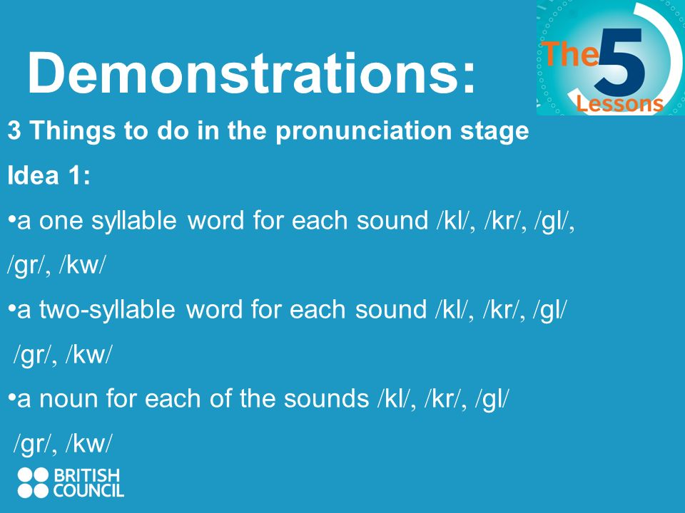 Demonstrations: 3 Things to do in the pronunciation stage Idea 1: a one syllable word for each sound / kl /, / kr /, / gl /, / gr /, / kw / a two-syllable word for each sound / kl /, / kr /, / gl / / gr /, / kw / a noun for each of the sounds / kl /, / kr /, / gl / / gr /, / kw /