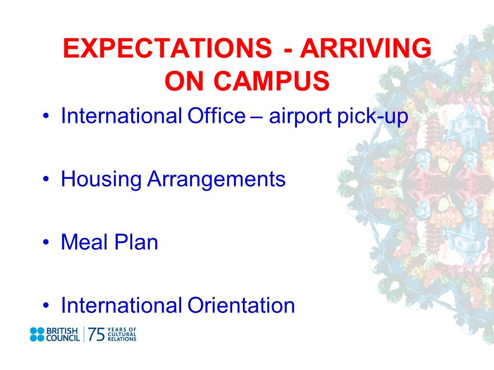EXPECTATIONS - ARRIVING ON CAMPUS International Office – airport pick-up Housing Arrangements Meal Plan International Orientation