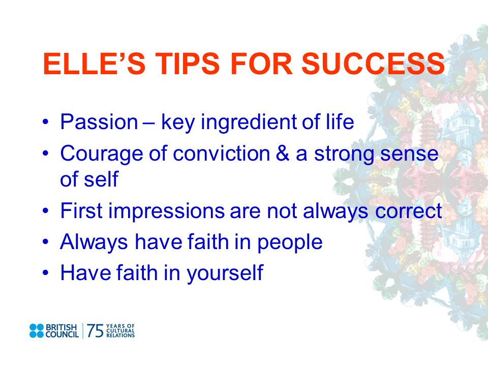 ELLES TIPS FOR SUCCESS Passion – key ingredient of life Courage of conviction & a strong sense of self First impressions are not always correct Always have faith in people Have faith in yourself