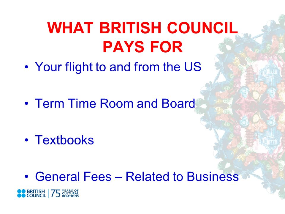 WHAT BRITISH COUNCIL PAYS FOR Your flight to and from the US Term Time Room and Board Textbooks General Fees – Related to Business