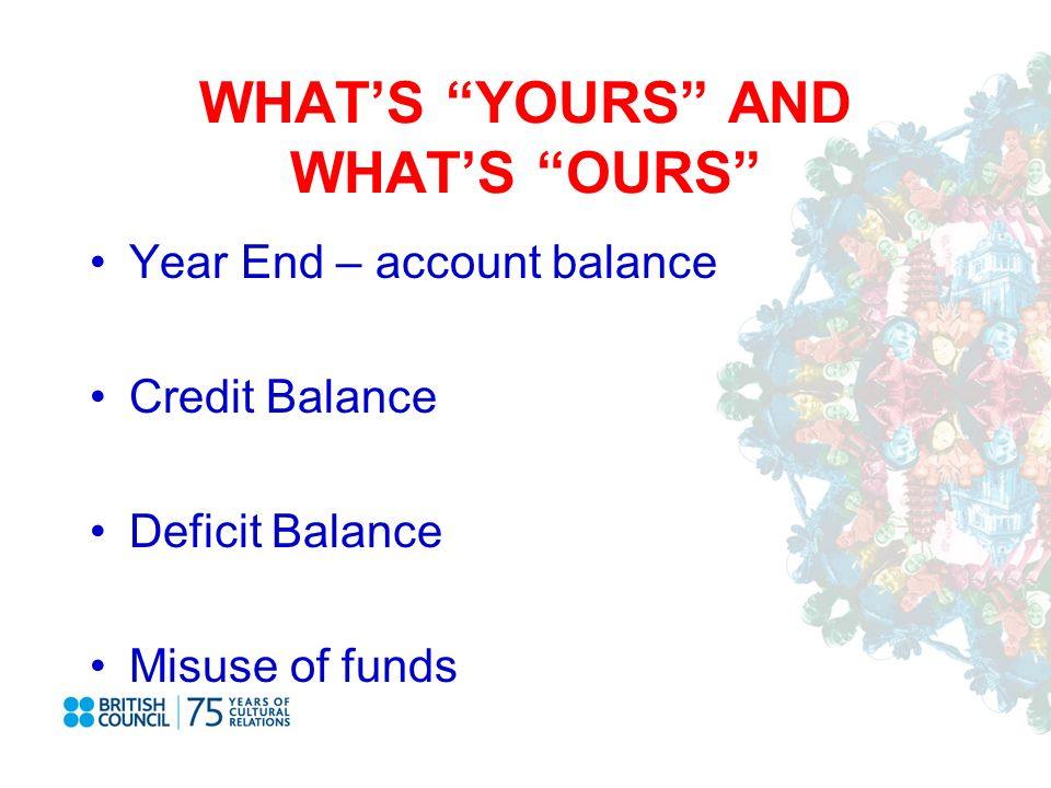 WHATS YOURS AND WHATS OURS Year End – account balance Credit Balance Deficit Balance Misuse of funds