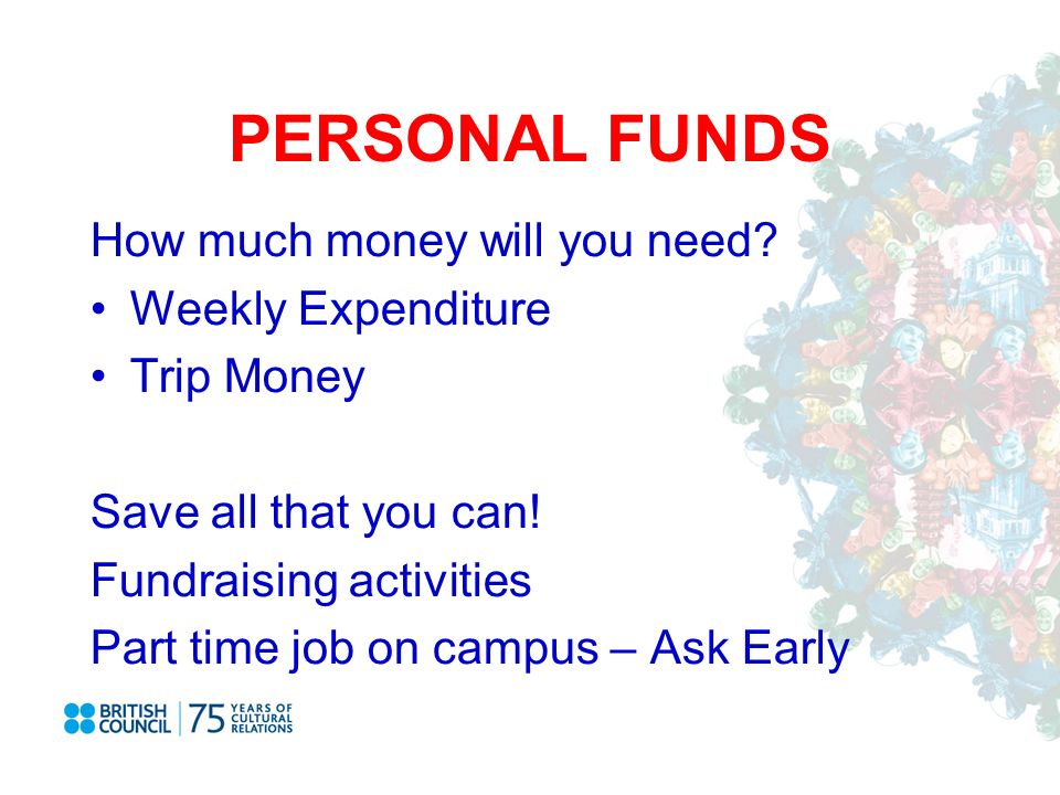 PERSONAL FUNDS How much money will you need. Weekly Expenditure Trip Money Save all that you can.