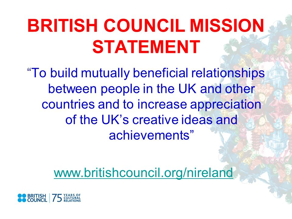 BRITISH COUNCIL MISSION STATEMENT To build mutually beneficial relationships between people in the UK and other countries and to increase appreciation of the UKs creative ideas and achievements www.britishcouncil.org/nireland