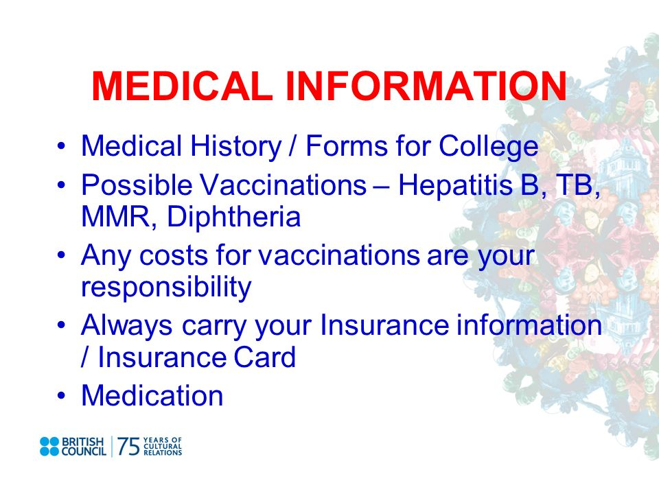 MEDICAL INFORMATION Medical History / Forms for College Possible Vaccinations – Hepatitis B, TB, MMR, Diphtheria Any costs for vaccinations are your responsibility Always carry your Insurance information / Insurance Card Medication
