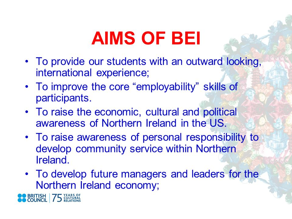 AIMS OF BEI To provide our students with an outward looking, international experience; To improve the core employability skills of participants.